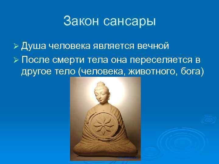Закон сансары Ø Душа человека является вечной Ø После смерти тела она переселяется в