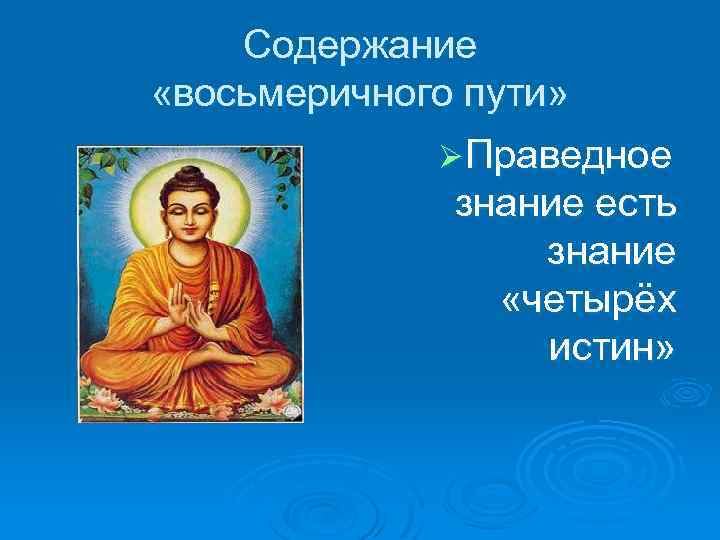 Содержание «восьмеричного пути» Ø Праведное знание есть знание «четырёх истин»