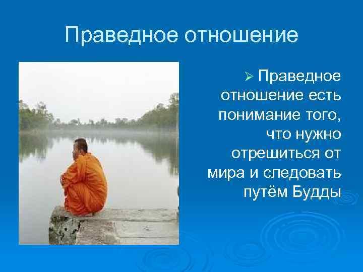 Праведное отношение Ø Праведное отношение есть понимание того, что нужно отрешиться от мира и