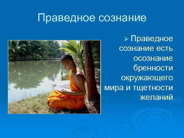 Праведное сознание Ø Праведное сознание есть осознание бренности окружающего мира и тщетности желаний