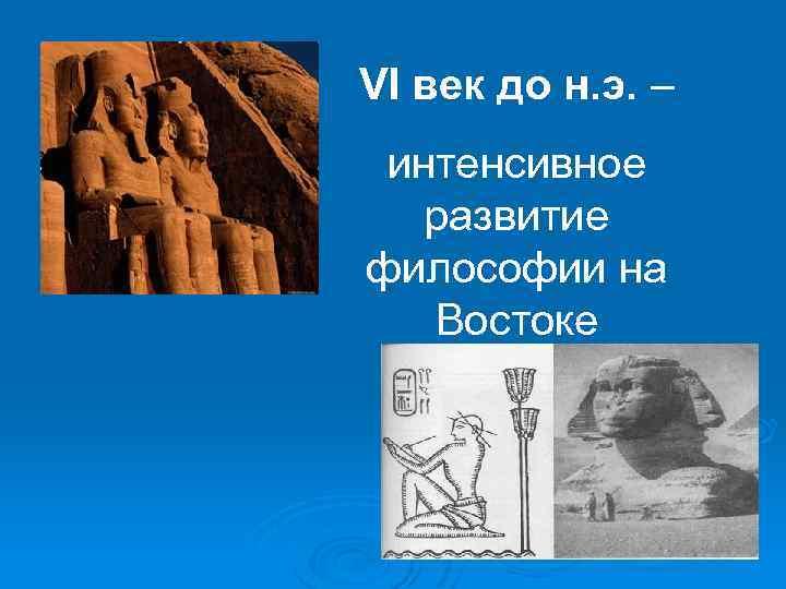 VI век до н. э. – интенсивное развитие философии на Востоке