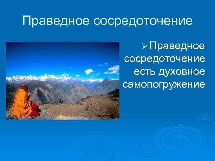 Праведное сосредоточение Ø Праведное сосредоточение есть духовное самопогружение