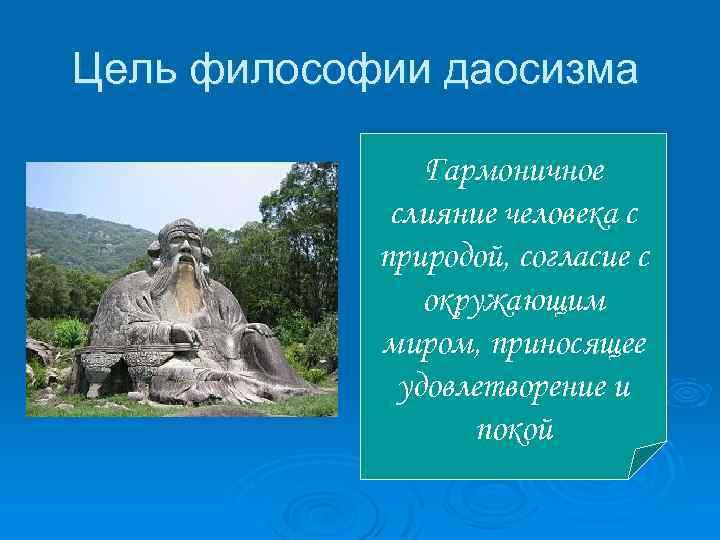 Цель философии даосизма Гармоничное слияние человека с природой, согласие с окружающим миром, приносящее удовлетворение