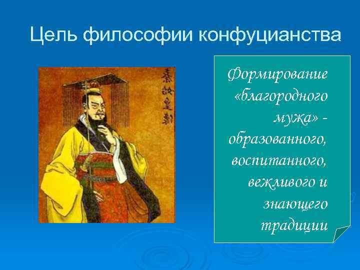 Цель философии конфуцианства Формирование «благородного мужа» образованного, воспитанного, вежливого и знающего традиции