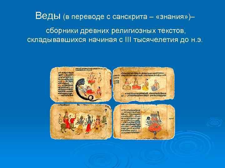 Веды (в переводе с санскрита – «знания» )– сборники древних религиозных текстов, складывавшихся начиная
