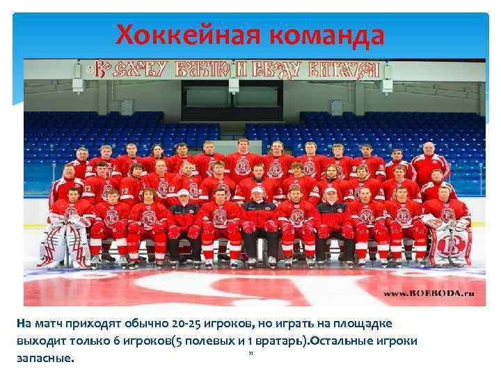 Хоккейная команда На матч приходят обычно 20 -25 игроков, но играть на площадке выходит
