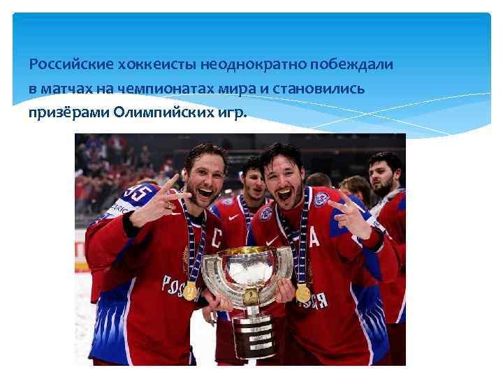 Российские хоккеисты неоднократно побеждали в матчах на чемпионатах мира и становились призёрами Олимпийских игр.