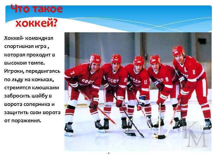 Что такое хоккей? Хоккей- командная спортивная игра , которая проходит в высоком темпе. Игроки,