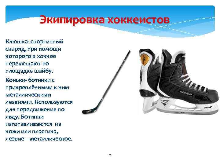 Экипировка хоккеистов Клюшка- спортивный снаряд, при помощи которого в хоккее перемещают по площадке шайбу.