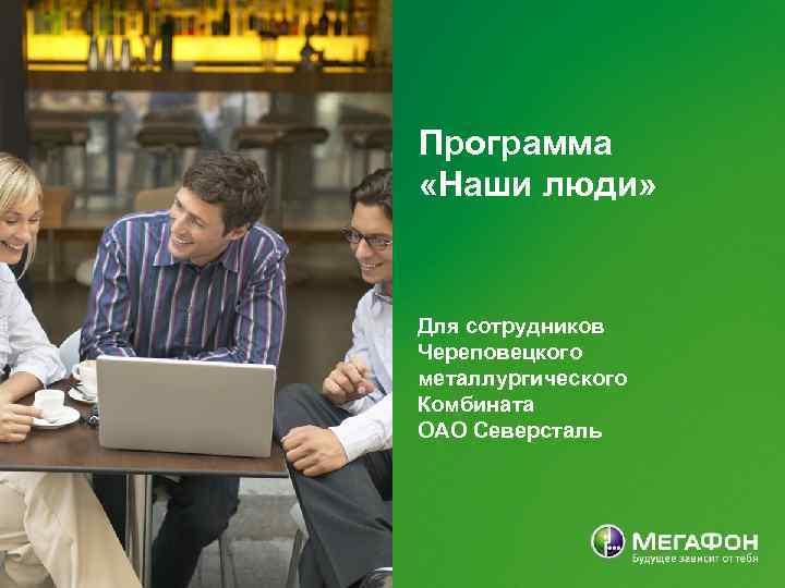 Программа «Наши люди» Для сотрудников Череповецкого металлургического Комбината ОАО Северсталь