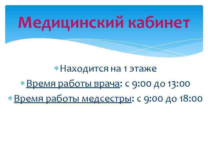 Медицинский кабинет Находится на 1 этаже Время работы врача: с 9: 00 до 13: