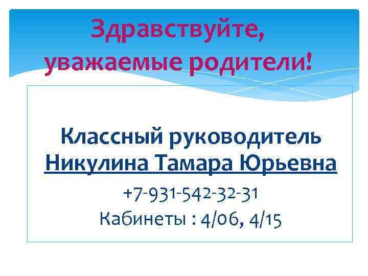 Здравствуйте, уважаемые родители! Классный руководитель Никулина Тамара Юрьевна +7 -931 -542 -32 -31 Кабинеты