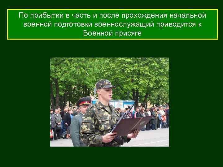 По прибытии в часть и после прохождения начальной военной подготовки военнослужащий приводится к Военной