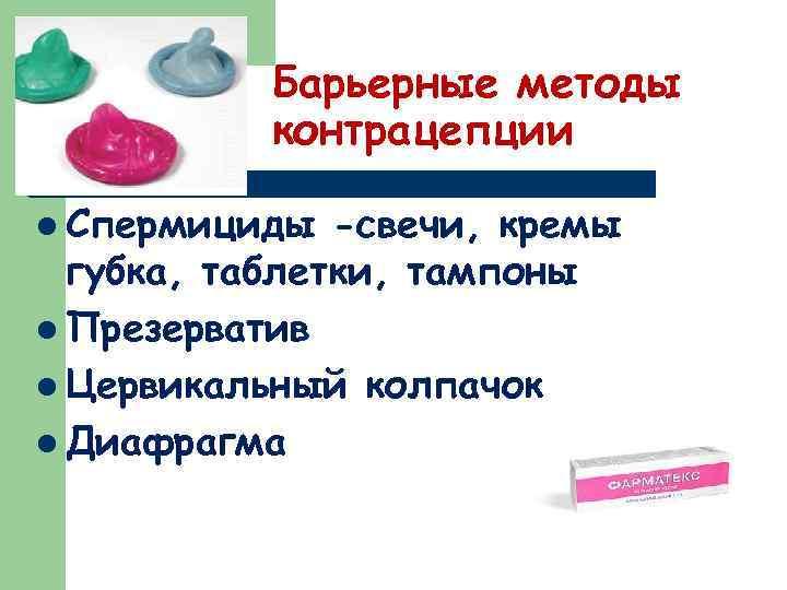 Барьерные методы контрацепции l Спермициды -свечи, кремы губка, таблетки, тампоны l Презерватив l Цервикальный
