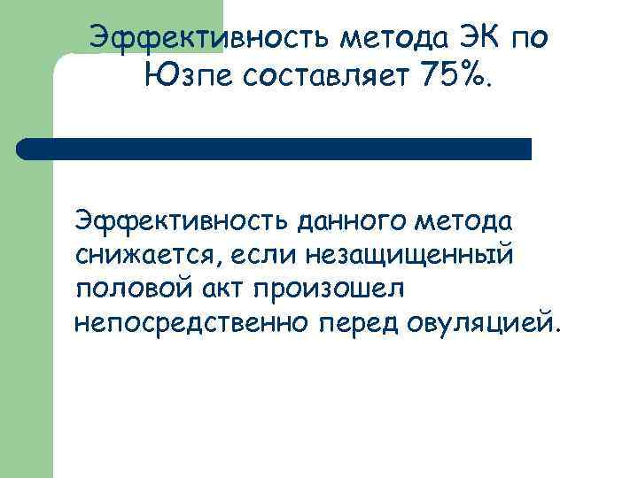 Эффективность метода ЭК по Юзпе составляет 75%. Эффективность данного метода снижается, если незащищенный половой