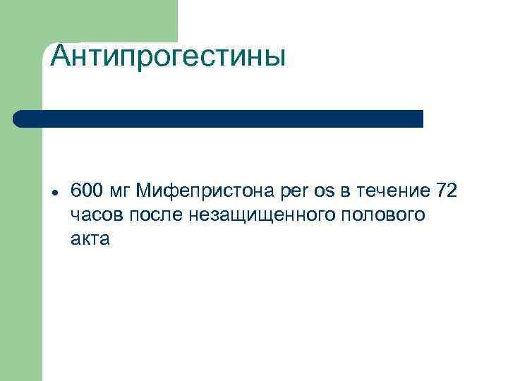 Антипрогестины 600 мг Мифепристона per os в течение 72 часов после незащищенного полового акта