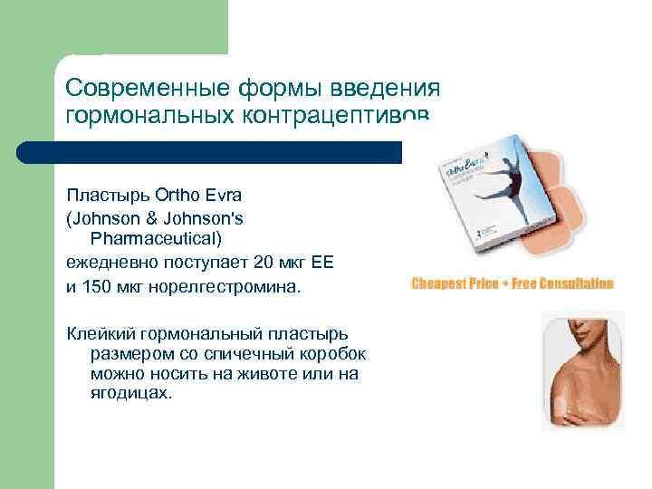 Современные формы введения гормональных контрацептивов Пластырь Ortho Evra (Johnson & Johnson's Pharmaceutical) ежедневно поступает