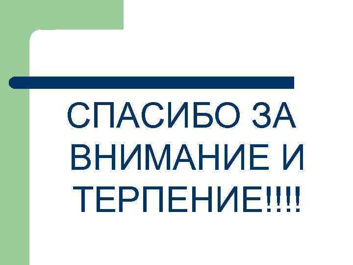 СПАСИБО ЗА ВНИМАНИЕ И ТЕРПЕНИЕ!!!!