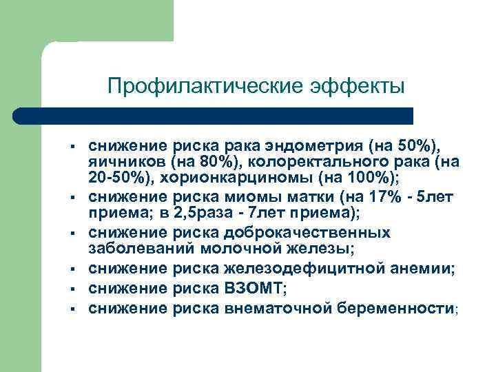 Профилактические эффекты § § § снижение риска рака эндометрия (на 50%), яичников (на 80%),