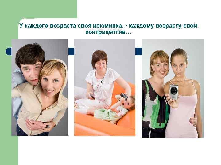 У каждого возраста своя изюминка, - каждому возрасту свой контрацептив…