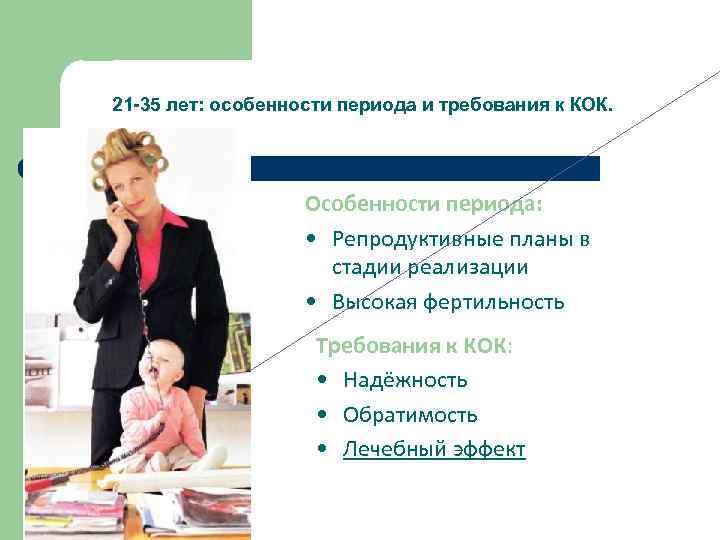 21 -35 лет: особенности периода и требования к КОК. Особенности периода: • Репродуктивные планы
