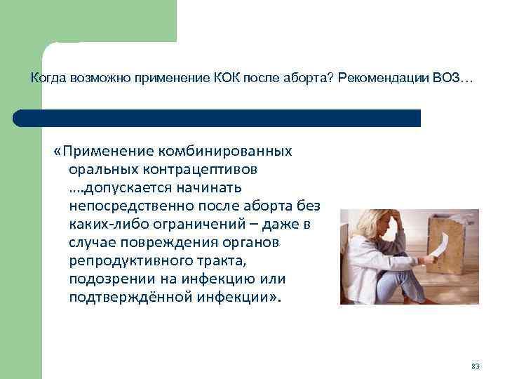 Когда возможно применение КОК после аборта? Рекомендации ВОЗ… «Применение комбинированных оральных контрацептивов …. допускается