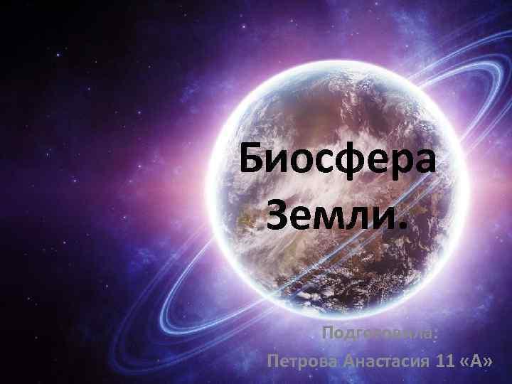 Биосфера Земли. Подготовила: Петрова Анастасия 11 «А»