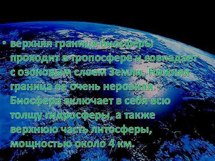 • верхняя граница биосферы проходит в тропосфере и совпадает с озоновым слоем Земли.