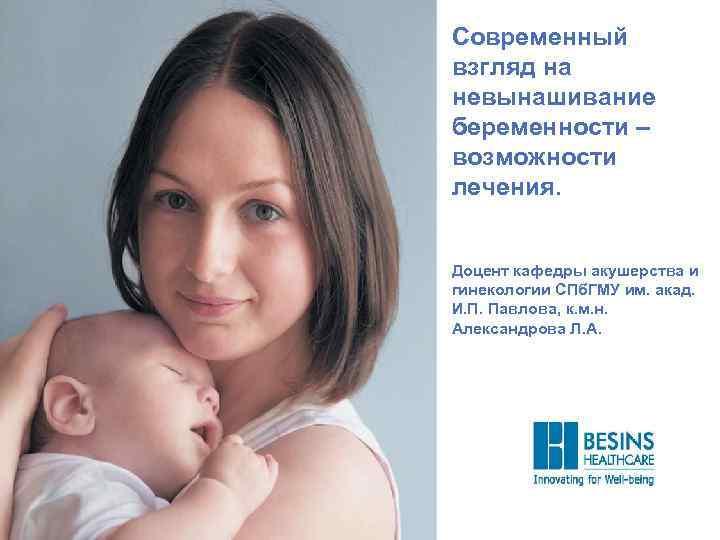 Современный взгляд на невынашивание беременности – возможности лечения. Доцент кафедры акушерства и гинекологии СПб.