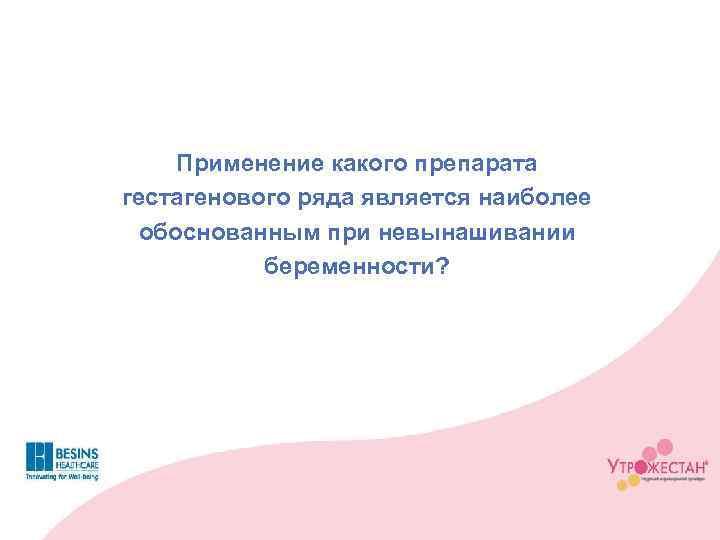 Применение какого препарата гестагенового ряда является наиболее обоснованным при невынашивании беременности?