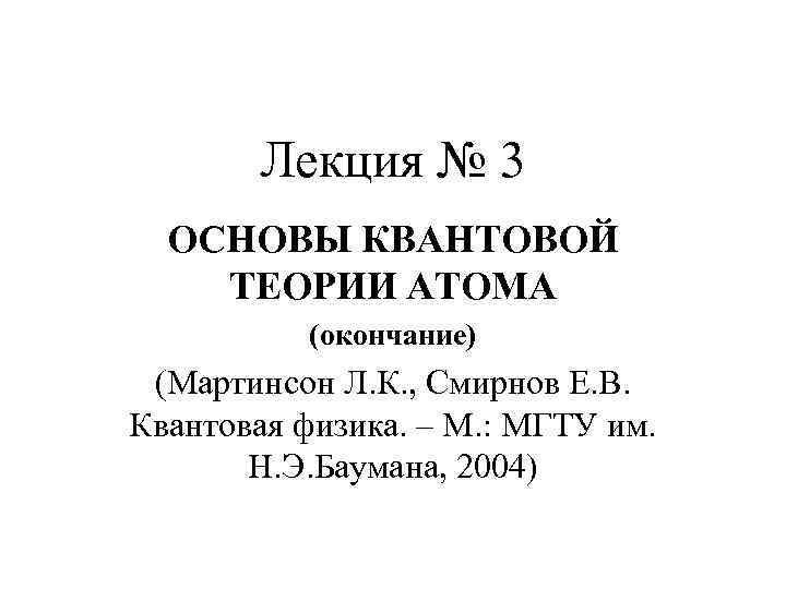 Лекция № 3 ОСНОВЫ КВАНТОВОЙ ТЕОРИИ АТОМА (окончание) (Мартинсон Л. К. , Смирнов Е.