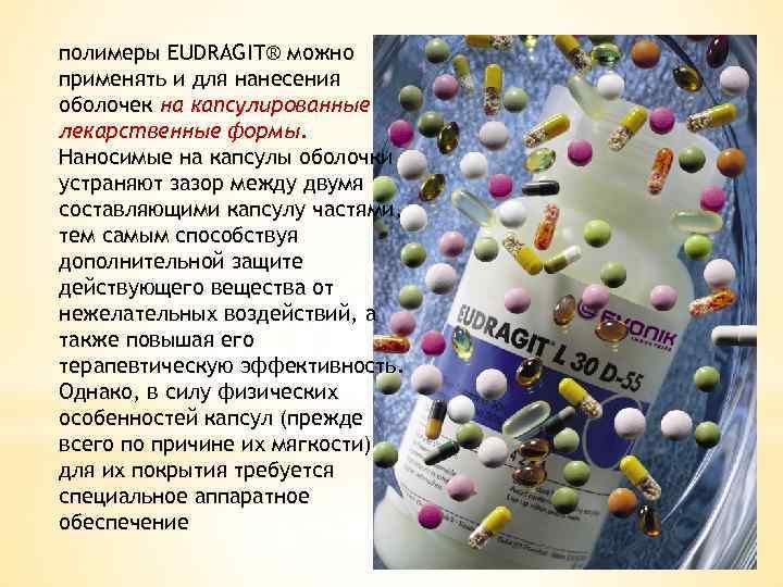 полимеры EUDRAGIT® можно применять и для нанесения оболочек на капсулированные лекарственные формы. Наносимые на