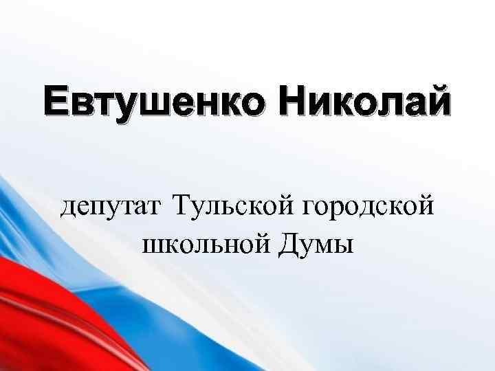 Евтушенко Николай депутат Тульской городской школьной Думы