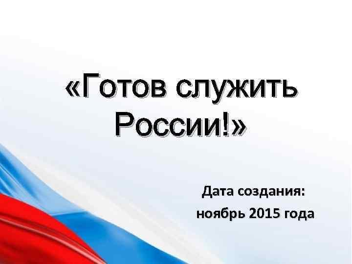 «Готов служить России!» Дата создания: ноябрь 2015 года