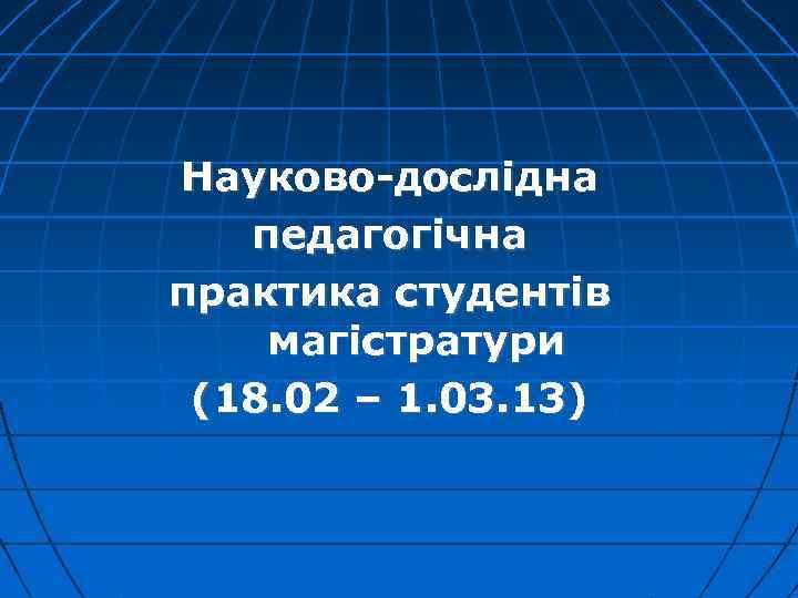 Науково-дослідна педагогічна практика студентів магістратури (18. 02 – 1. 03. 13)