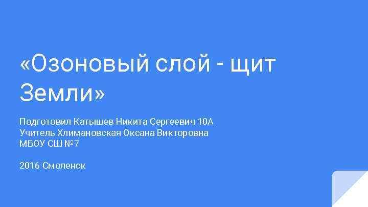 «Озоновый слой - щит Земли» Подготовил Катышев Никита Сергеевич 10 А Учитель Хлимановская