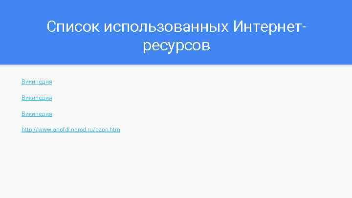 Список использованных Интернетресурсов Википедия http: //www. anofdi. narod. ru/ozon. htm