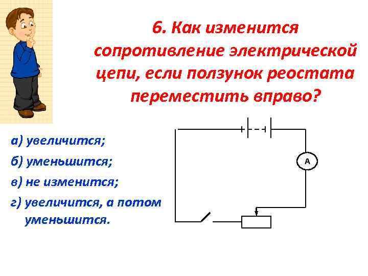 6. Как изменится сопротивление электрической цепи, если ползунок реостата переместить вправо? а) увеличится; б)