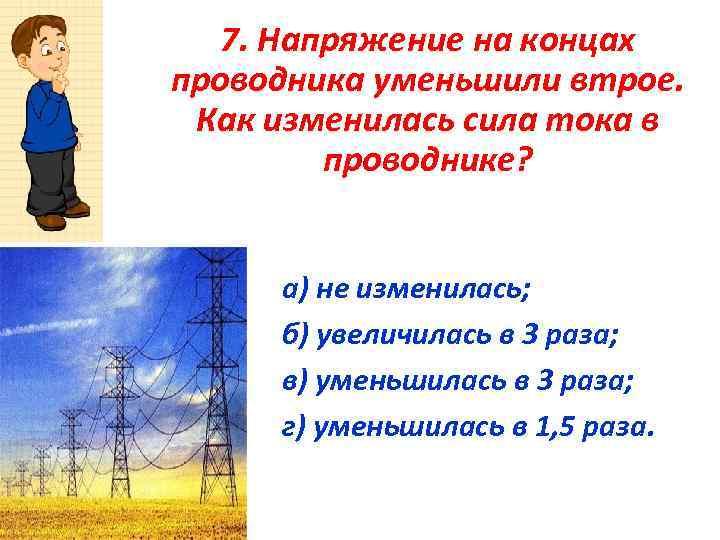 7. Напряжение на концах проводника уменьшили втрое. Как изменилась сила тока в проводнике? а)
