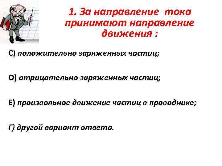 1. За направление тока принимают направление движения : С) положительно заряженных частиц; О) отрицательно