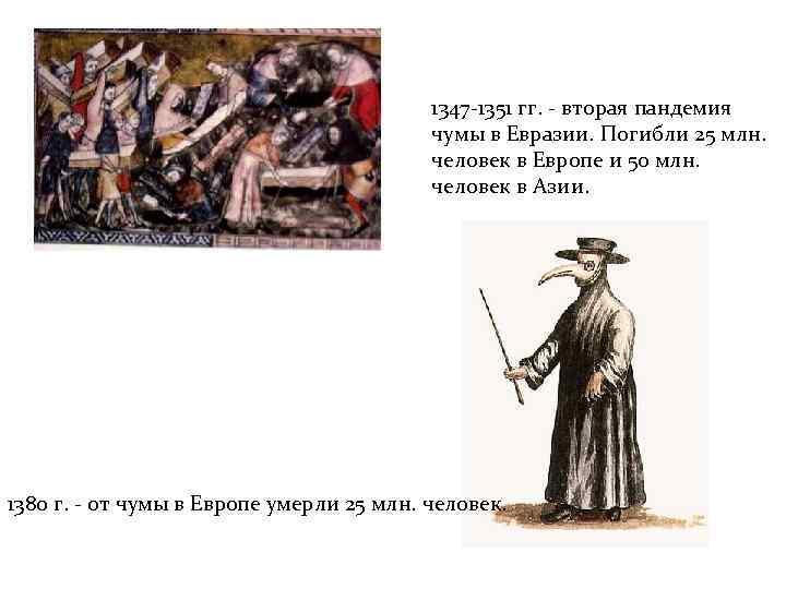 1347 -1351 гг. - вторая пандемия чумы в Евразии. Погибли 25 млн. человек в