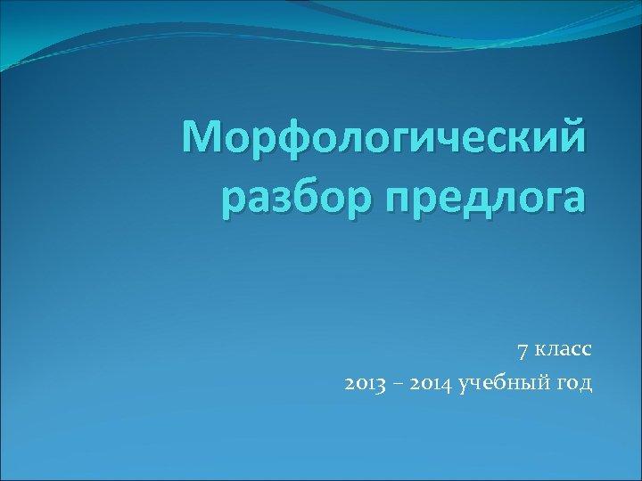 Морфологический разбор предлога 7 класс 2013 – 2014 учебный год