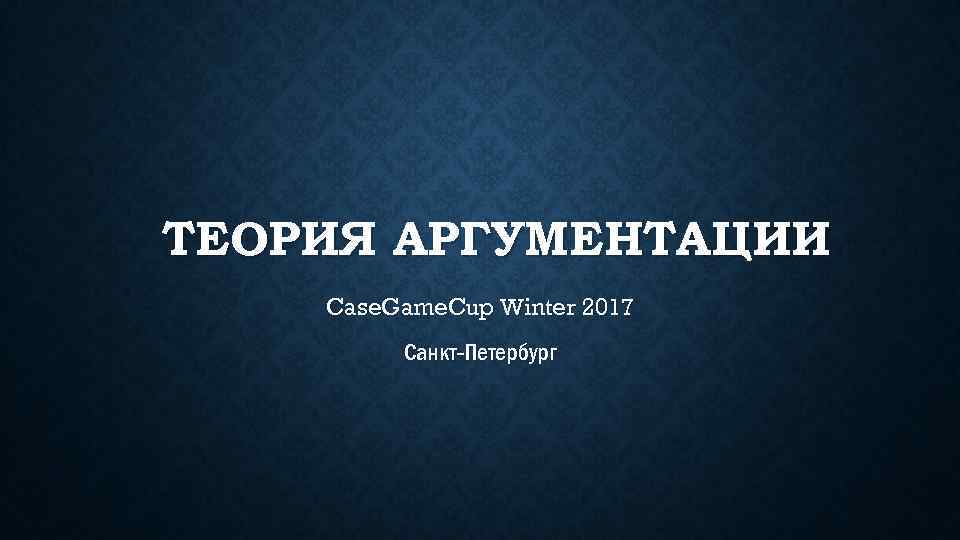 ТЕОРИЯ АРГУМЕНТАЦИИ Case. Game. Cup Winter 2017 Санкт-Петербург