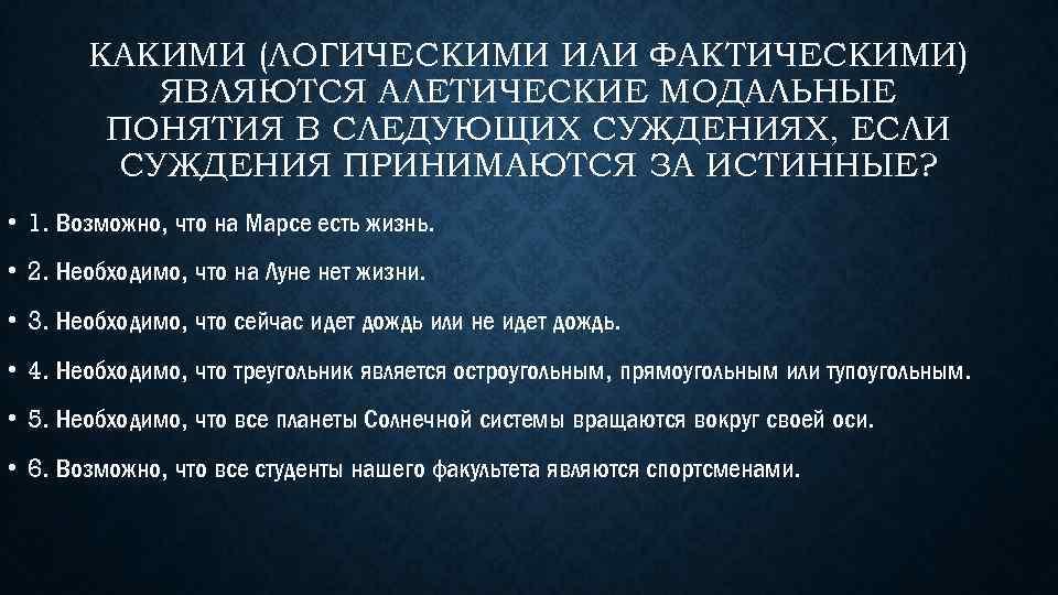 КАКИМИ (ЛОГИЧЕСКИМИ ИЛИ ФАКТИЧЕСКИМИ) ЯВЛЯЮТСЯ АЛЕТИЧЕСКИЕ МОДАЛЬНЫЕ ПОНЯТИЯ В СЛЕДУЮЩИХ СУЖДЕНИЯХ, ЕСЛИ СУЖДЕНИЯ ПРИНИМАЮТСЯ