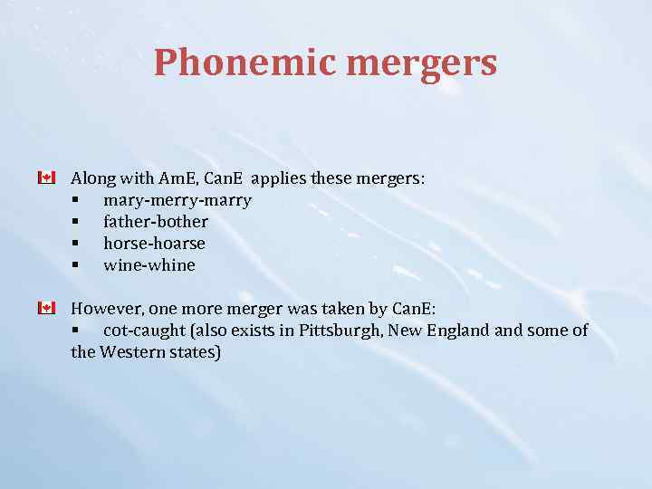Phonemic mergers Along with Am. E, Can. E applies these mergers: § mary-merry-marry §