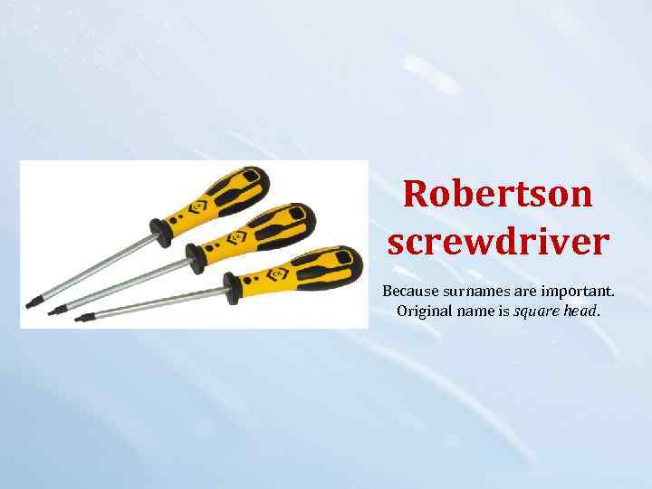 Robertson screwdriver Because surnames are important. Original name is square head.