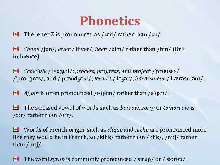 Phonetics The letter Z is pronounced as /zɛd/ rather than /ziː/ Shone /ʃɒn/, lever