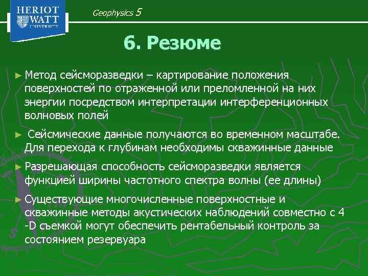 Geophysics 5 6. Резюме ► Метод сейсморазведки – картирование положения поверхностей по отраженной или