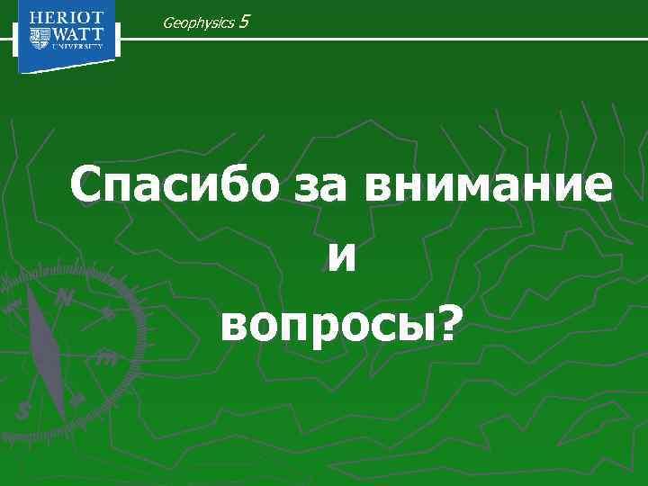 Geophysics 5 Спасибо за внимание и вопросы?