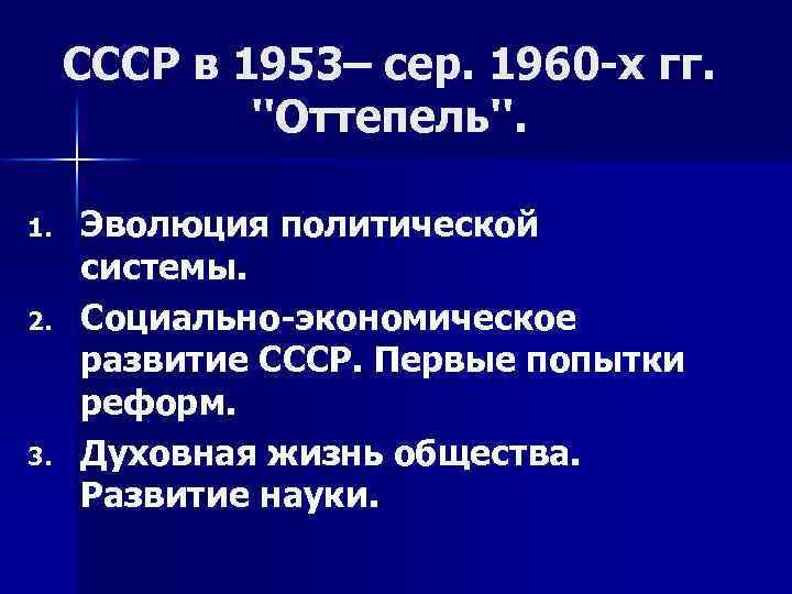СССР в 1953– сер. 1960 -х гг. ''Оттепель''. 1. 2. 3. Эволюция политической системы.
